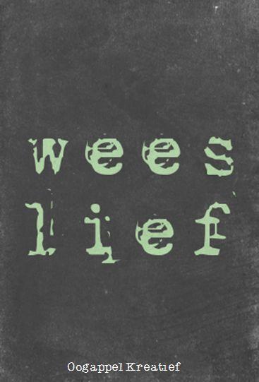 Wees lief www.twitter.com/oogappelkreat www.facebook.com/oogappelkreatief AFRIKAANS