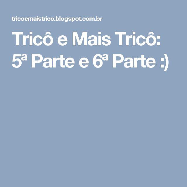 Tricô e Mais Tricô: 5ª Parte e 6ª Parte :)