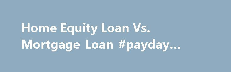 Home Equity Loan Vs. Mortgage Loan #payday #loan #companies http://loan-credit.remmont.com/home-equity-loan-vs-mortgage-loan-payday-loan-companies/  #home mortgage loans # Home Equity Loan Vs. Mortgage Loan There are differences between home equity loans and mortgages, but they both require paperwork. Function The biggest difference between mortgages and home equity loans and credit lines is that a mortgage has only one purpose: Buying a house. Home equity loans, Investopedia states, use the…