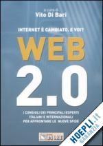 WEB 2.0 INTERNE È CAMBIATO. E VOI? - I CONSIGLI DEI PRINCIPALI ESPERTI ITALIANI E INTERNAZIONALI PER AFFRONTARE LE NUOVE SFIDE Di Bari Vito (Curatore)