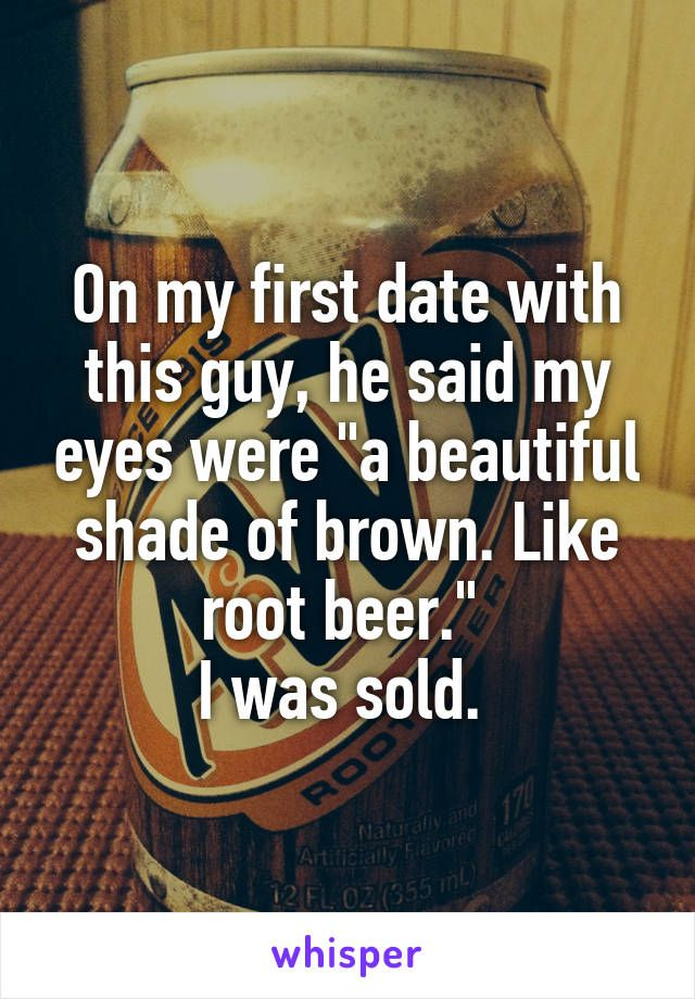 "On my first date with this guy, he said my eyes were ""a beautiful shade of…"