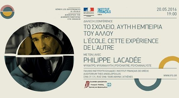 Την Παρασκευή 20 Μαΐου 2016 το Γαλλικό Ινστιτούτο Ελλάδoς θα φιλοξενήσει στο Auditorium Theo Angelopoulos τον ψυχίατρο και ψυχαναλυτή Φιλίπ Λακαντέ [Philippe Lacadée], ο οποίος θα μιλήσει για το θέμα: «To σχολείο, αυτή η εμπειρία του Άλλου»