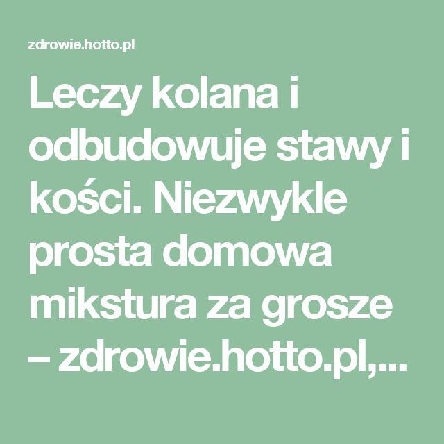Leczy kolana i odbudowuje stawy i kości. Niezwykle prosta domowa mikstura za grosze – zdrowie.hotto.pl, domowe sposoby popularne w necie