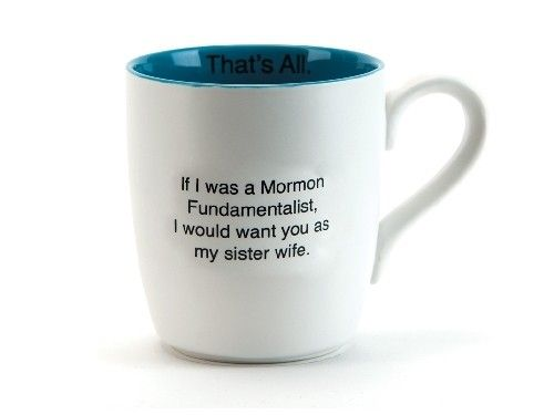 If I was a Mormon, I'd want you for a sister wife