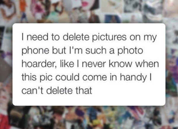 Come up with excuses instead of deleting pictures: