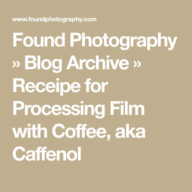 Found Photography » Blog Archive » Receipe for Processing Film with Coffee, aka Caffenol