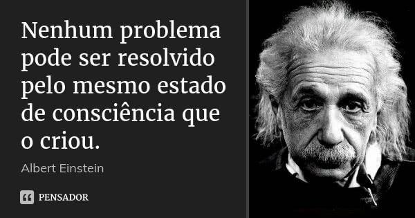 Nenhum problema pode ser resolvido pelo mesmo estado de consciência que o criou. — Albert Einstein