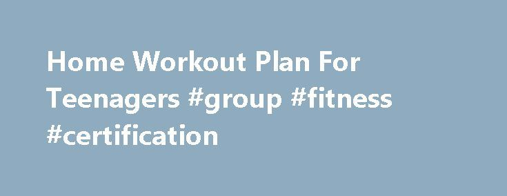 Home Workout Plan For Teenagers #group #fitness #certification http://fitness.remmont.com/home-workout-plan-for-teenagers-group-fitness-certification/  This is a home workout plan for teenagers that want to get fit, build muscle and work out at home. This plan requires little to no equipment, so if you don t have much money that won t be a problem! This teenage workout program for beginners should work for you! Workout Equipment You don […]