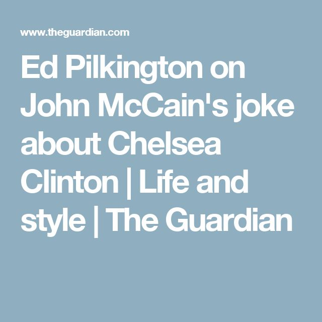 Ed Pilkington on John McCain's joke about Chelsea Clinton | Life and style | The Guardian