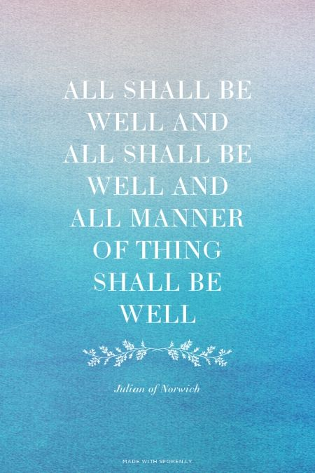 All shall be well and all shall be well and all manner of thing shall be well - Julian of Norwich   Www.sos-cancer-journeys.com  Keeping women with cancer connected to self, others and Spirit.