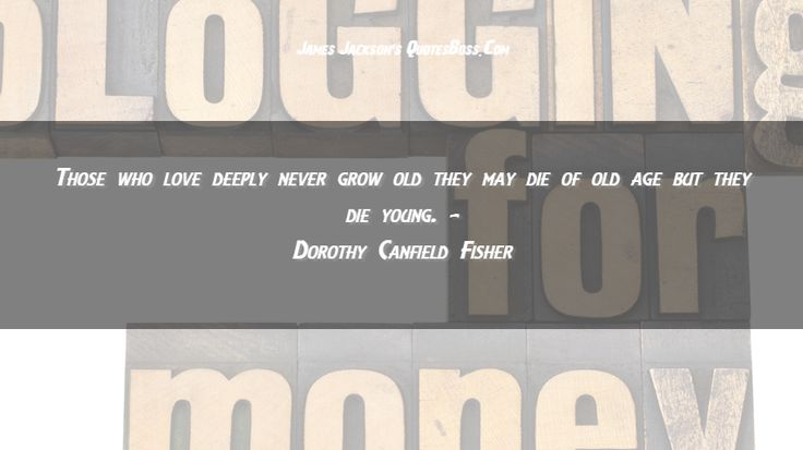 http://quotesboss.com - Those who love deeply never grow old they may die of old age but they die young.   Dorothy Canfield Fisher