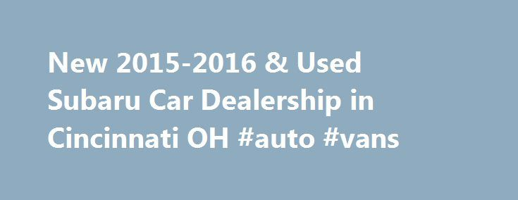 New 2015-2016 & Used Subaru Car Dealership in Cincinnati OH #auto #vans http://auto.remmont.com/new-2015-2016-used-subaru-car-dealership-in-cincinnati-oh-auto-vans/  #kings auto mall # New 2015-2016 and Used Cincinnati Subaru Dealership – Serving Greater Cincinnati OH For a new 2015-2016 or used Subaru in Cincinnati. visit Subaru of Kings Automall. We carry all the latest models, and our expert sales staff will help you find the perfect vehicle for your lifestyle. Subaru of Kings Automall…