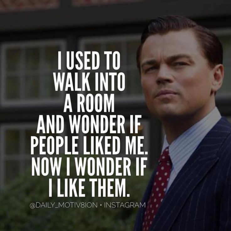 I used to walk into a room and wonder of people liked me. Now I wonder if I like them.