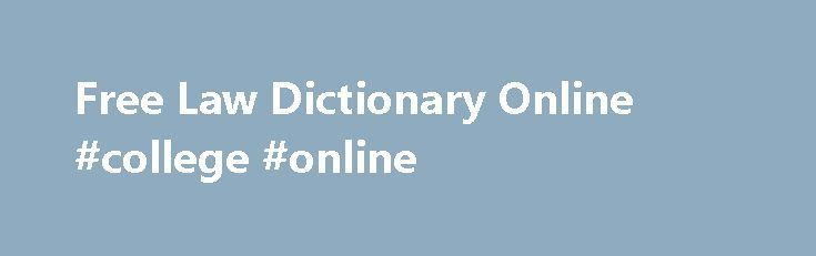 Free Law Dictionary Online #college #online http://law.remmont.com/free-law-dictionary-online-college-online/  #online law dictionary # Discover Why a Real Law Dictionary is a Professional Necessity Dean s Law Dictionary Get online access to the best law dictionary every made. It has over 171,806 entries with over 272,000 words defined and over […]