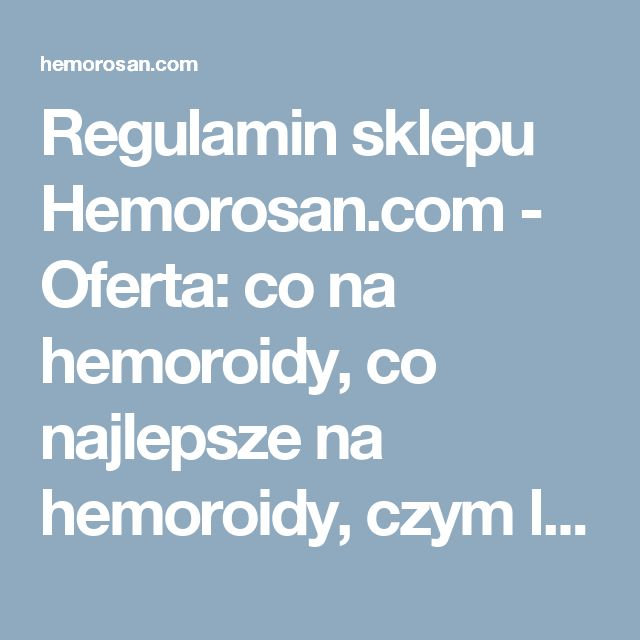 Regulamin sklepu Hemorosan.com - Oferta: co na hemoroidy, co najlepsze na hemoroidy, czym leczyć hemoroidy, dobry lek na hemoroidy, hemoroidy, hemoroidy jak leczyć, hemoroidy leczenie, hemoroidy leczenie domowe, hemoroidy leki, hemoroidy objawy, hemoroidy odbytu, hemoroidy przyczyny, hemoroidy w ciąży, hemorosan, jak leczyć hemoroidy, jak wyleczyć hemoroidy, jak zwalczyć hemoroidy, leczenie hemoroidów, leki na hemoroidy, na hemoroidy, najlepsze na hemoroidy, najlepszy lek na hemoroidy…