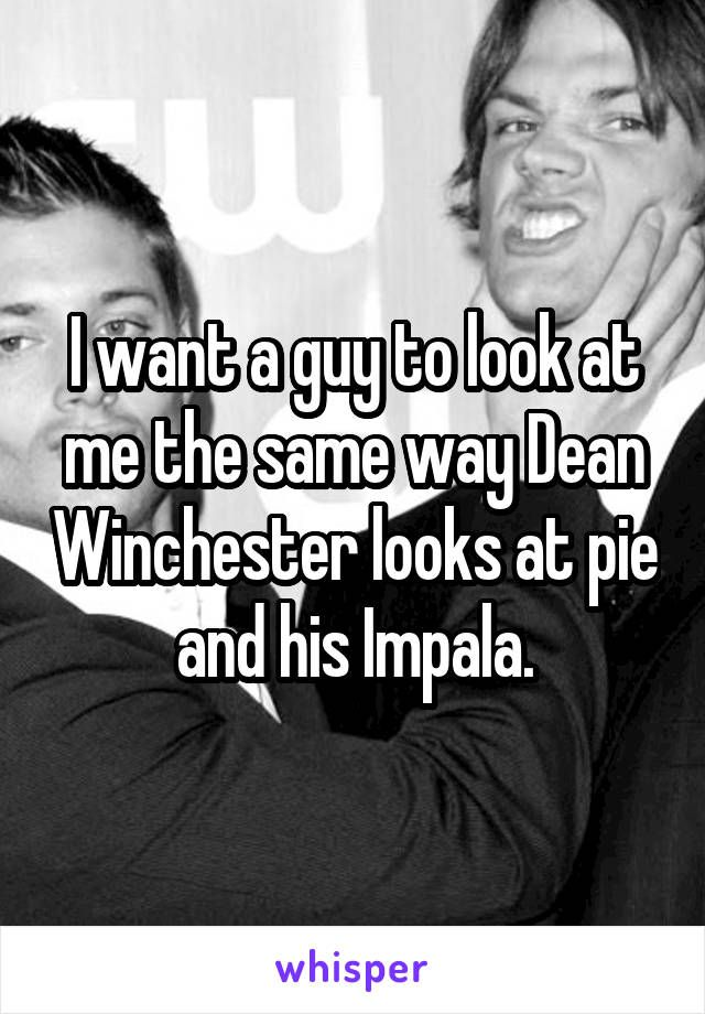 I want a guy to look at me the same way Dean Winchester looks at pie and his Impala.