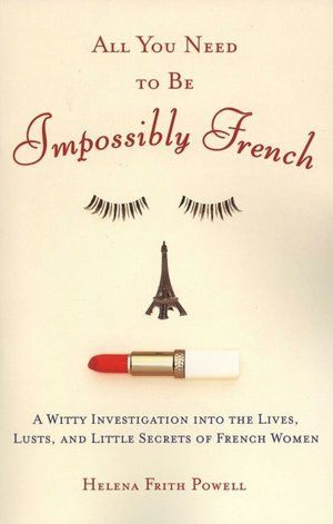 All You Need to Be Impossibly French: A Witty Investigation into the Lives, Lusts, and Little Secrets of French Women by Helena Frith Powell