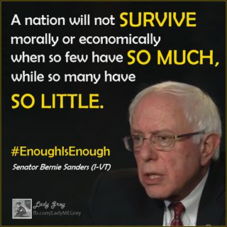 A nation will not survive morally or economically when so few have so much, while so many have so little.  ~Senator Bernie Sanders