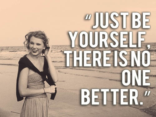 just be yourself, there is no one better.    wise words