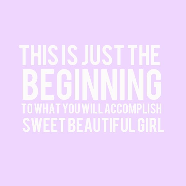 Beautiful Girl Quotes: This Is Just The Beginning To What You Will Accomplish