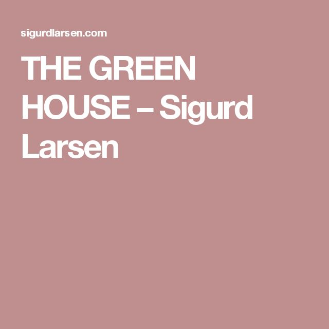THE GREEN HOUSE – Sigurd Larsen