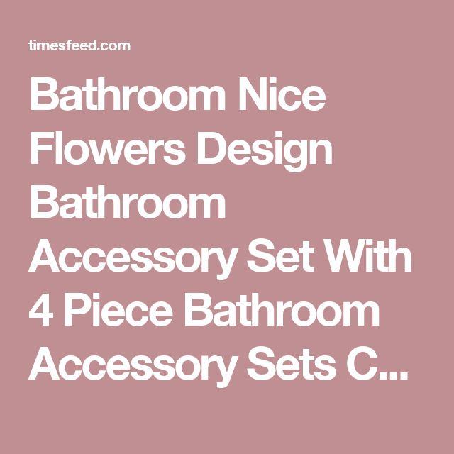 Bathroom Nice Flowers Design Bathroom Accessory Set With 4 Piece Bathroom Accessory Sets Choosing Bathroom Accessory Sets Brass. Beach. Elegant.  ~ Home Designing Tips
