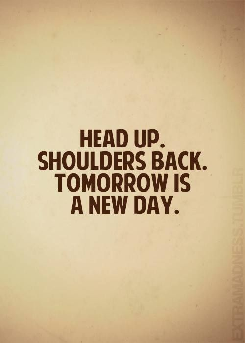 Head Up Shoulders Back Tomorrow Is A New Day Quotes Tomorrow