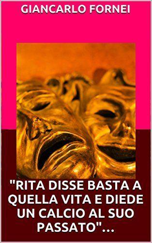 Rita disse basta a quella vita e diede un calcio al suo passato... di Giancarlo Fornei, http://www.amazon.it/dp/B00VG9943I/ref=cm_sw_r_pi_dp_FpUgvb0FBWYKS