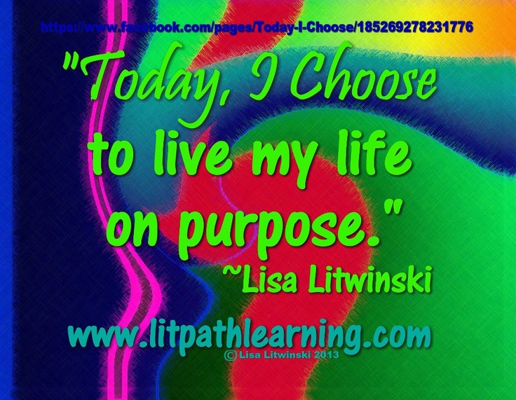 """Today, I Choose to live my life on purpose."""" ~Lisa Litwinski https://www.facebook.com/pages/Today-I-Choose/185269278231776?ref=hl#!/pages/Today-I-Choose/185269278231776"""