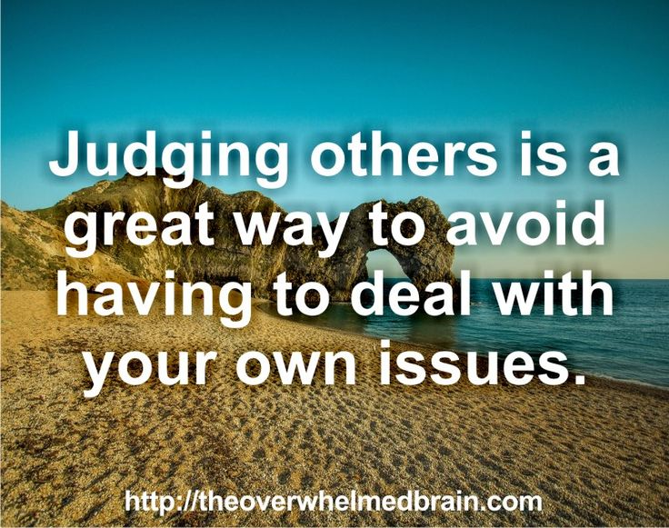 Judging others is a great way to avoid having to deal with your own issues  http://theoverwhelmedbrain.com/the-10-components-of-a-satisfying-loving-relationship-part-2/