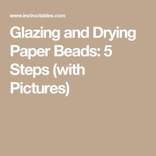 Glazing and Drying Paper Beads: 5 Steps (with Pictures)