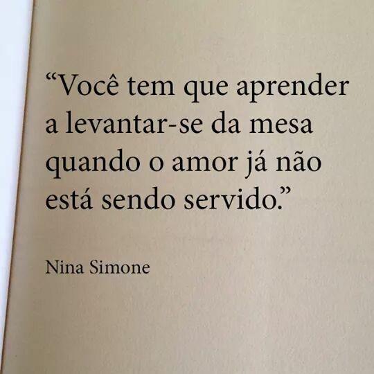 você tem que aprender a levantar-se da mesa quando o amor já não está sendo servido - Nina Simone