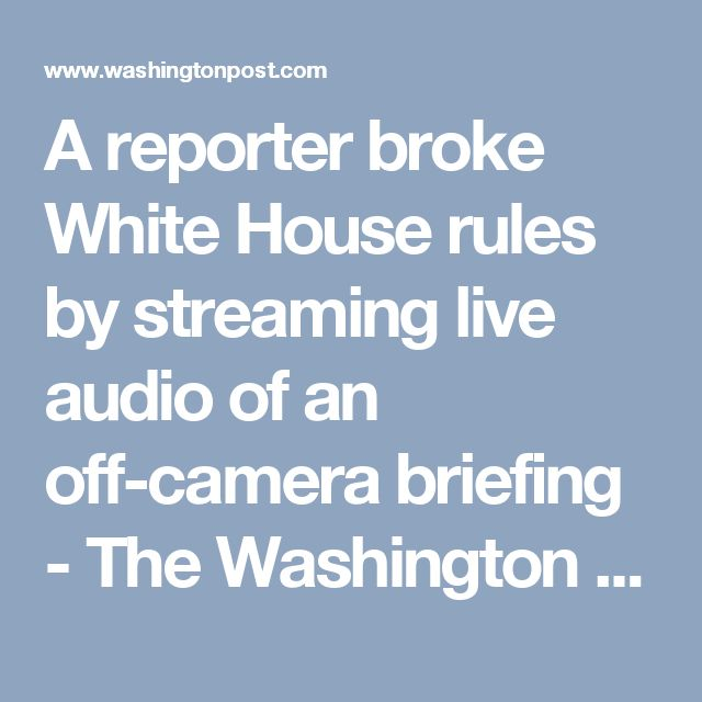 A reporter broke White House rules by streaming live audio of an off-camera briefing - The Washington Post