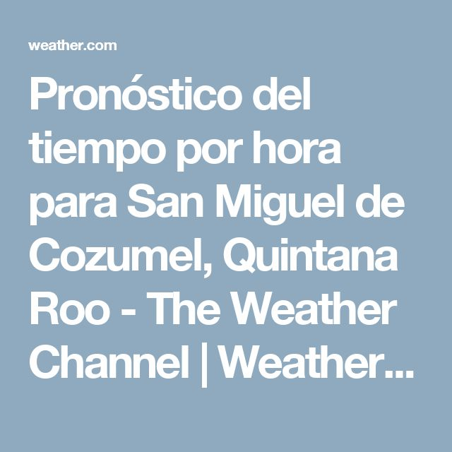 Pronóstico del tiempo por hora para San Miguel de Cozumel, Quintana Roo - The Weather Channel | Weather.com