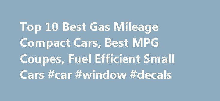 Top 10 Best Gas Mileage Compact Cars, Best MPG Coupes, Fuel Efficient Small Cars #car #window #decals http://car.remmont.com/top-10-best-gas-mileage-compact-cars-best-mpg-coupes-fuel-efficient-small-cars-car-window-decals/  #best small car # Top 10 Best Gas Mileage Coupes and Compact Cars #10 – 2016 Chevrolet Cruze Limited The standard features of the Chevrolet Cruze Limited ECO Manual include ECOTEC 1.4L I-4 138hp engine intercooled turbo, 6-speed manual transmission with overdrive, 4-wheel…