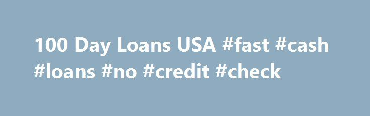 100 Day Loans USA #fast #cash #loans #no #credit #check http://loan.remmont.com/100-day-loans-usa-fast-cash-loans-no-credit-check/  #100 day loans # Welcome to 100 Day Loans USA! Getting your budget work according to your expenditure is a never-ending story! However, at 100 Day Loans USA, we help you take a diversion to combat your financial mismanagement. Our website 100DAYLOANSUSA.COM will take you through a lot of information on how we work and…The post 100 Day Loans USA #fast #cash…