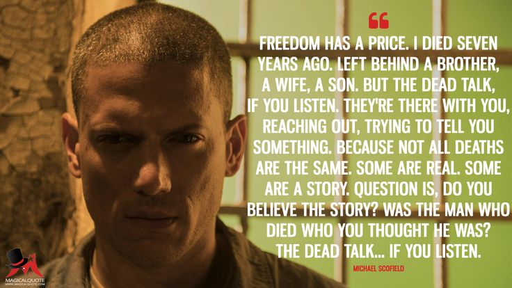 Michael Scofield: Freedom has a price. I died seven years ago. Left behind a brother, a wife, a son. But the dead talk, if you listen. They're there with you, reaching out, trying to tell you something. Because not all deaths are the same. Some are real. Some are a story. Question is, do you believe the story? Was the man who died who you thought he was? The dead talk… if you listen.  More on: https://www.magicalquote.com/series/prison-break/ #MichaelScofield #PrisonBreak
