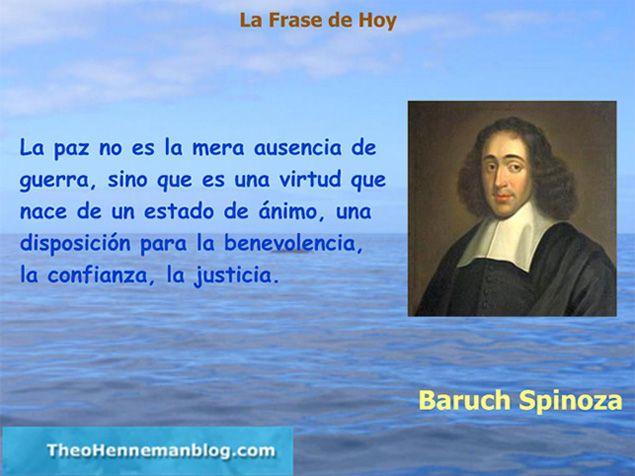 ... La paz no es la mera ausencia de guerra, sino que es una virtud que nace de un estado de ánimo, una disposición para la benevolencia, la confianza, la justicia. Baruch Spinoza.