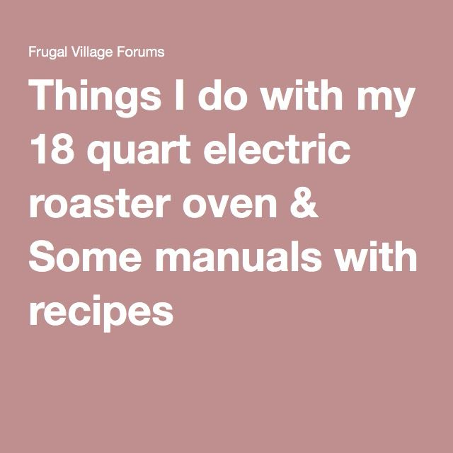 Things I do with my 18 quart electric roaster oven & Some manuals with recipes