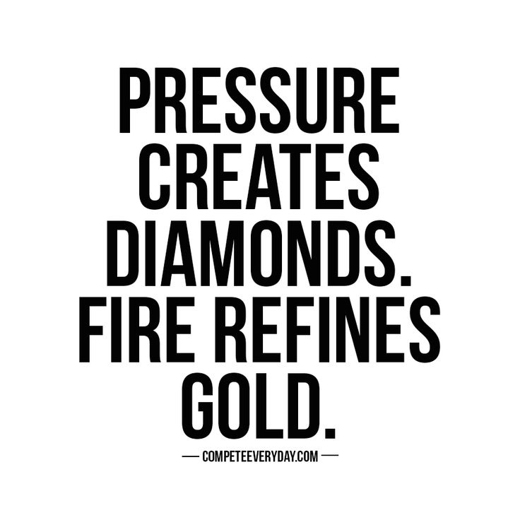Pressure creates diamonds. Fire refines gold. Let the adversities you face strengthen you for the road ahead.