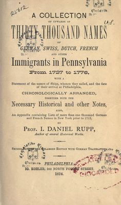 A collection of upwards of thirty thousand names of German, Swiss, Dutch, French and other immigrants in Pennsylvania from 1727 to 1776 : with a statement of the names of ships, whence they sailed, and the date of their arrival at Philadelphia, chronologically arranged, together with the necessary historical and other notes, also, an appendix containing lists of more than one thousand German and French names in New York prior to 1712