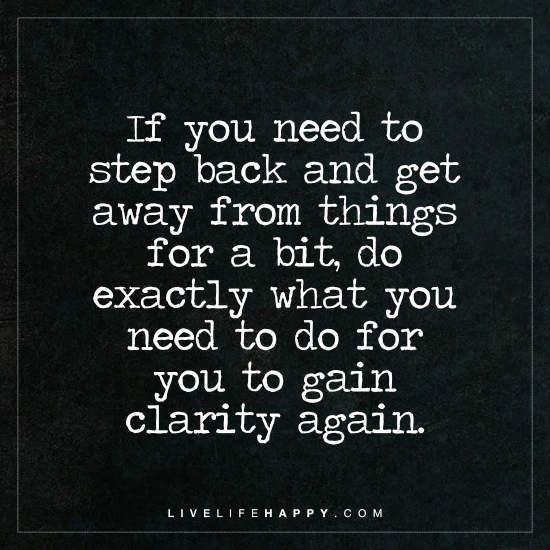 Deep Life Quote: If you need to step back and get away from things for a bit, do exactly what you need to do for you to gain clarity again.