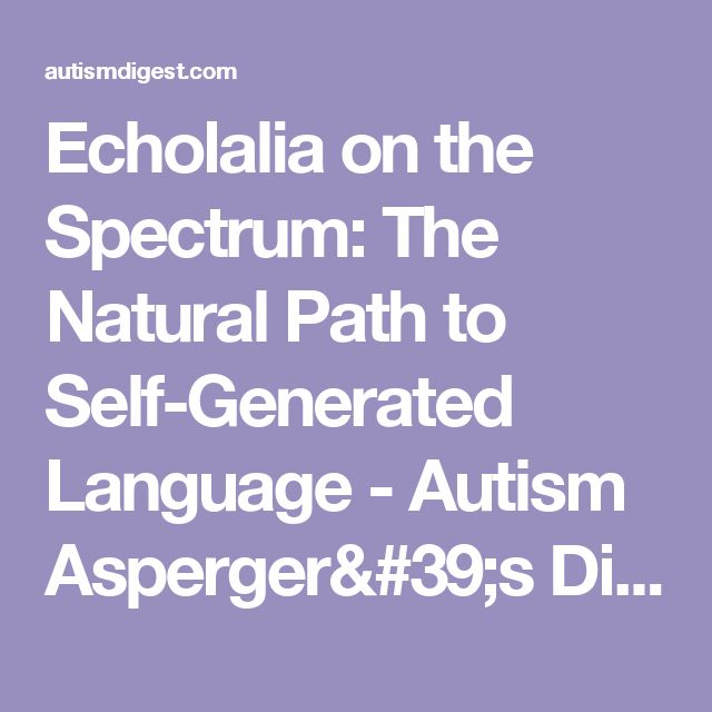 Echolalia on the Spectrum: The Natural Path to Self-Generated Language - Autism Asperger's Digest Autism Asperger's Digest