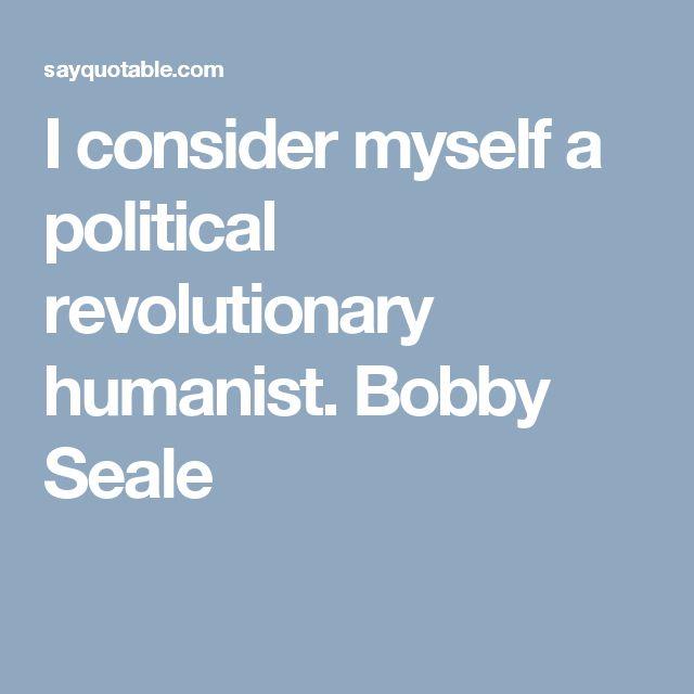 I consider myself a political revolutionary humanist. Bobby Seale