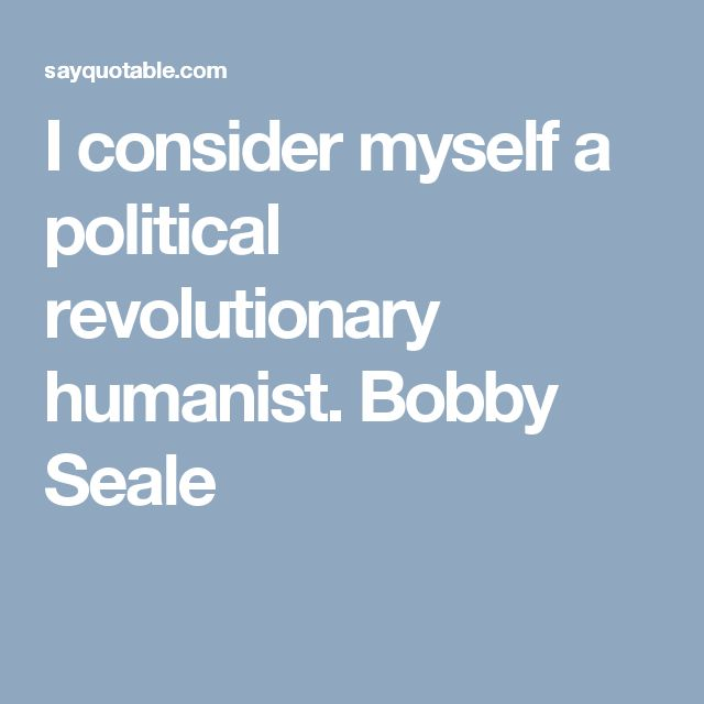 I consider myself a political revolutionary humanist. Bobby Seale