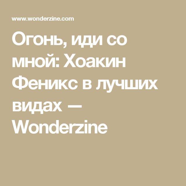 Огонь, иди со мной: Хоакин Феникс  в лучших видах — Wonderzine