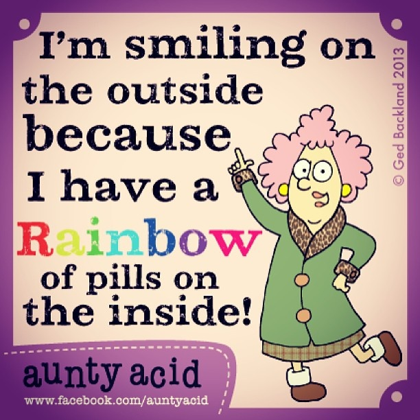 I'm smiling on the outside because I have a Rainbow of pills on the inside!  (Aunty Acid)