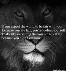 If you expect the world to be fair with you, because you were fair, you're fooling yourself. That's like expecting the lion not to eat you because you didn't eat him.