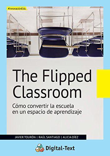 The Flipped Classroom: Cómo convertir la escuela en un espacio de aprendizaje (Innovación educativa) de [Tourón, Javier, Santiago, Raúl, Diez, Alicia]