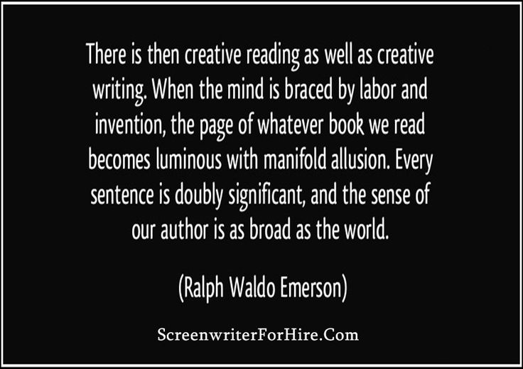 There is then creative reading as well as creative writing. When the mind is braced by labor and invention, the page of whatever book we read becomes lumious with mainfold allusion. Every sentence is doubly significant, and the sense of our author is as broad as the world. ~ Ralph Waldo Emerson#screenwriter #screenwriters #screenwriting #screenwriterforhire #screenwritersforhire #RalphWaldoEmerson